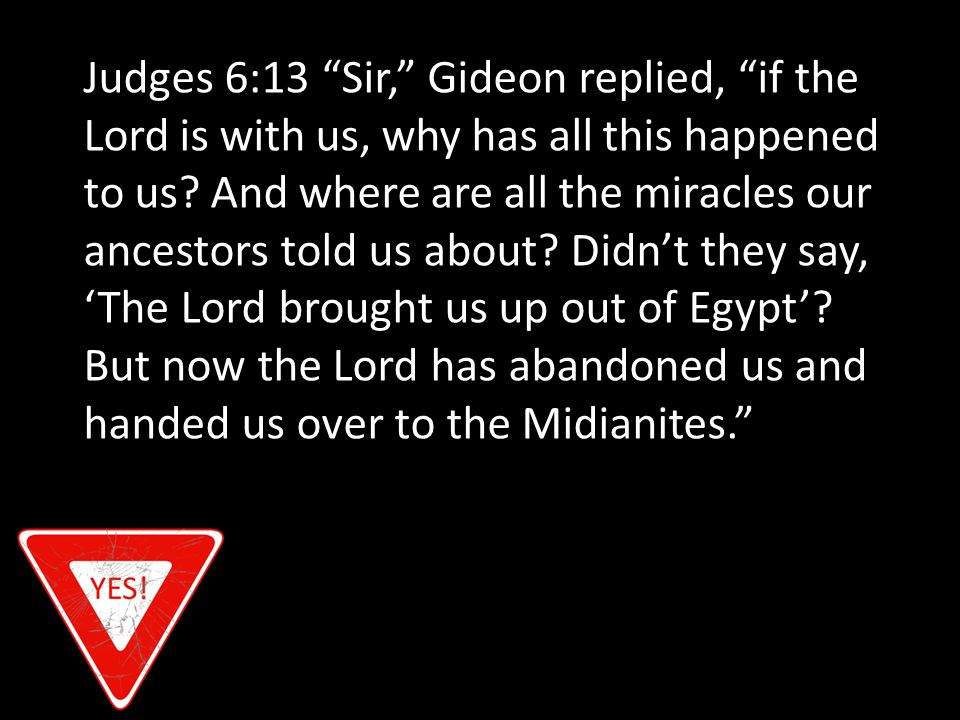 Judges 6:13 Sir, Gideon replied, if the Lord is with us, why has all this happened to us.