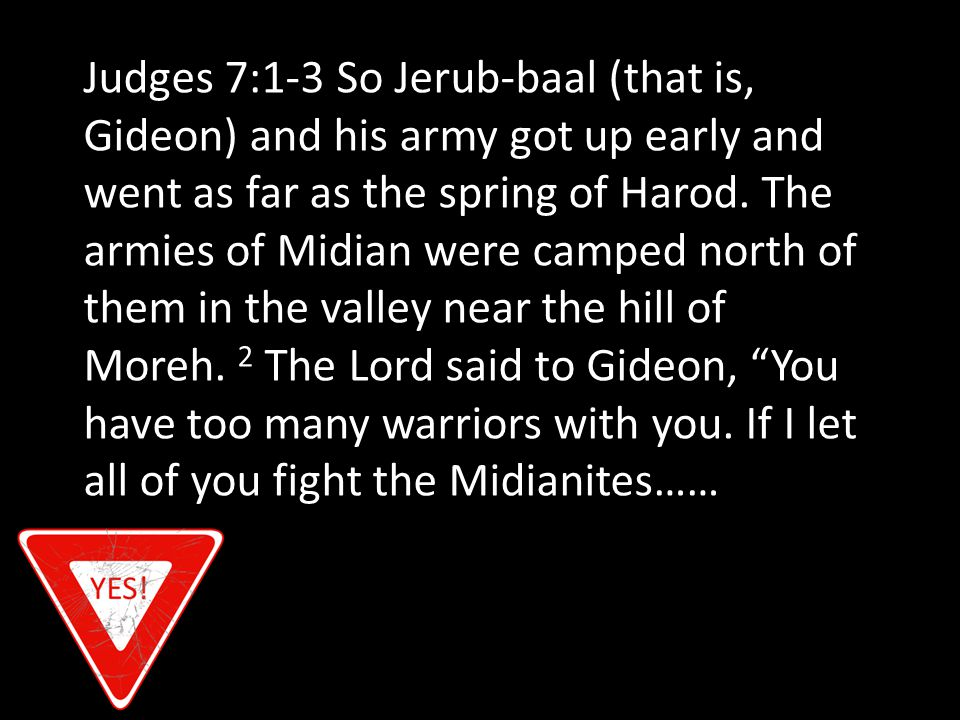 Judges 7:1-3 So Jerub-baal (that is, Gideon) and his army got up early and went as far as the spring of Harod.