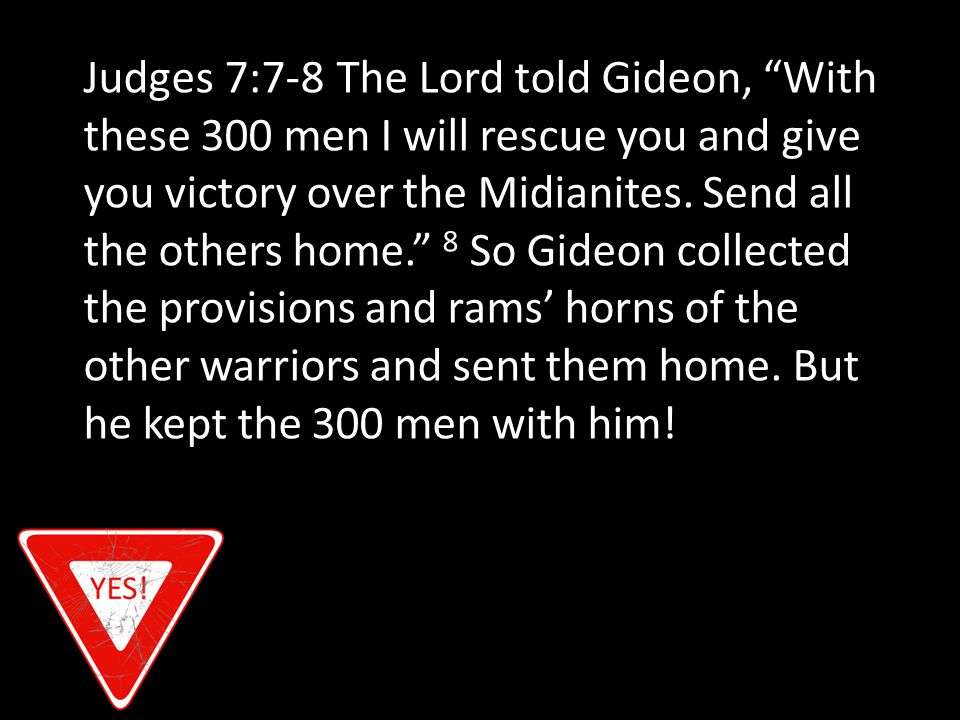 Judges 7:7-8 The Lord told Gideon, With these 300 men I will rescue you and give you victory over the Midianites.