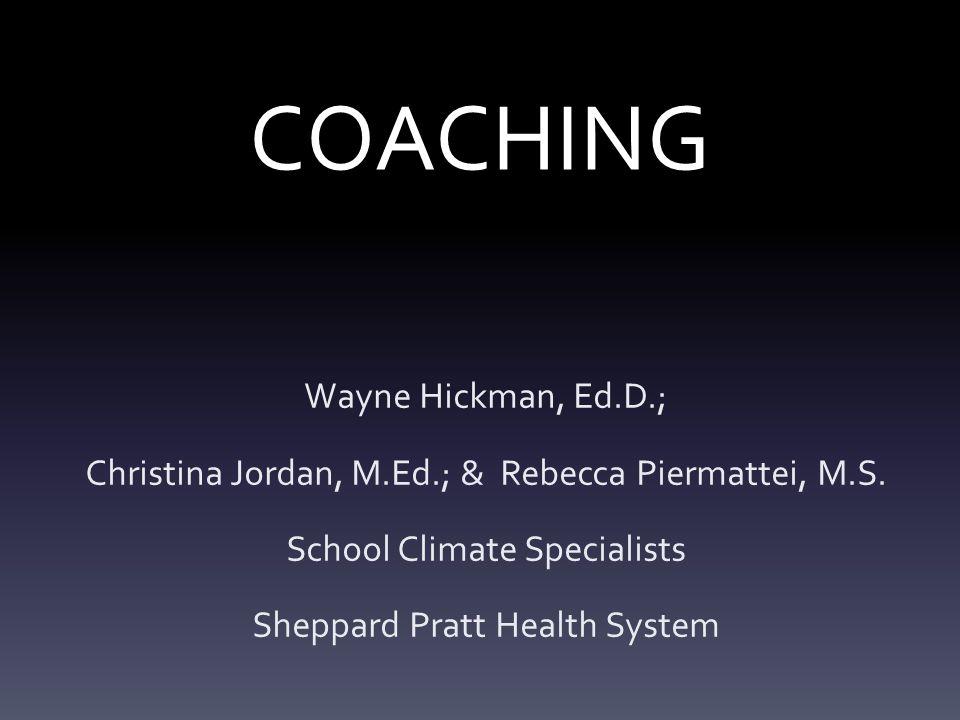 COACHING Wayne Hickman, Ed.D.; Christina Jordan, M.Ed.; & Rebecca Piermattei, M.S.
