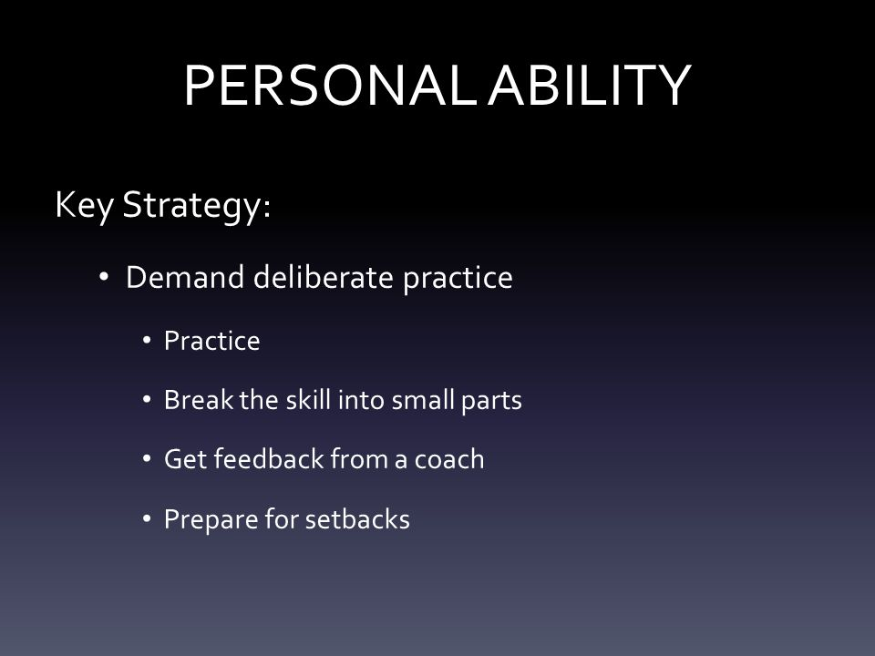 PERSONAL ABILITY Key Strategy: Demand deliberate practice Practice Break the skill into small parts Get feedback from a coach Prepare for setbacks