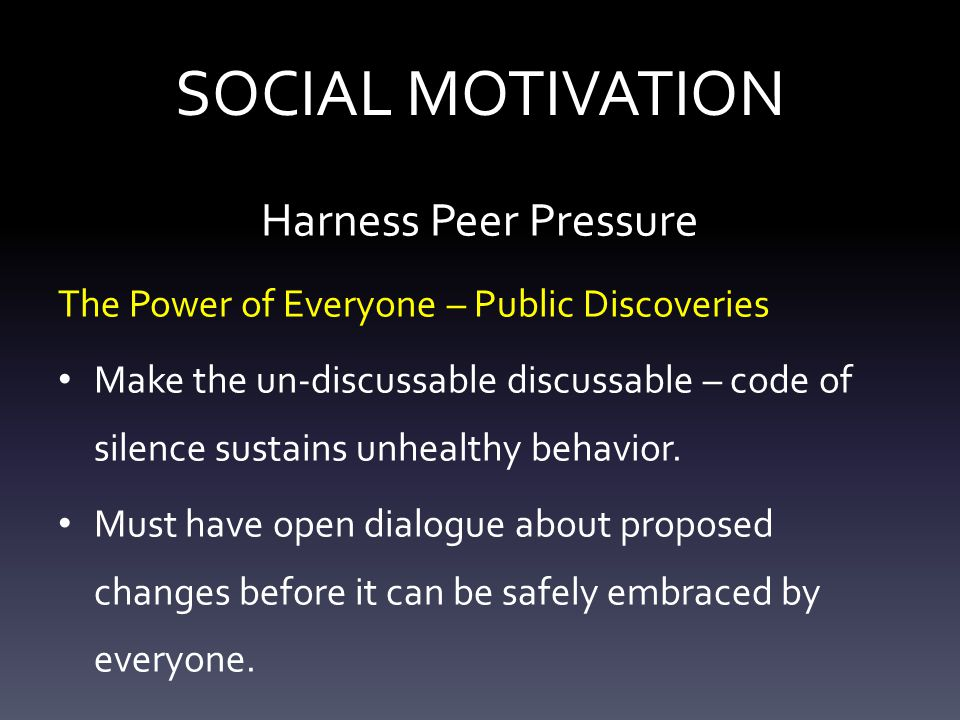 SOCIAL MOTIVATION Harness Peer Pressure The Power of Everyone – Public Discoveries Make the un-discussable discussable – code of silence sustains unhealthy behavior.