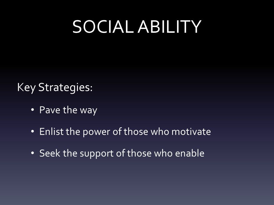 SOCIAL ABILITY Key Strategies: Pave the way Enlist the power of those who motivate Seek the support of those who enable