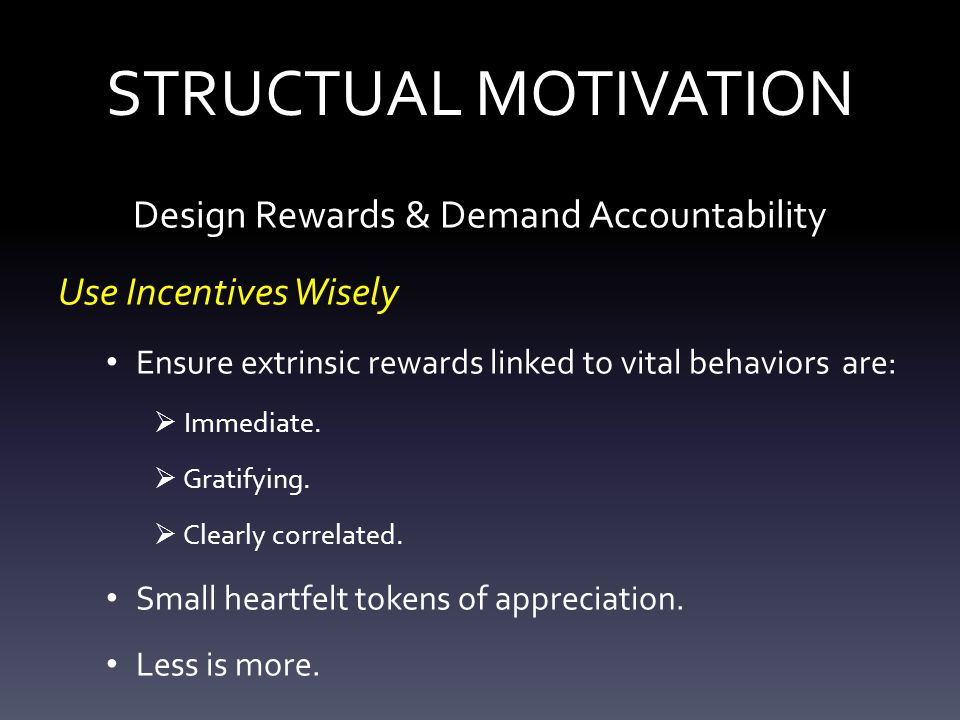 STRUCTUAL MOTIVATION Design Rewards & Demand Accountability Use Incentives Wisely Ensure extrinsic rewards linked to vital behaviors are:  Immediate.