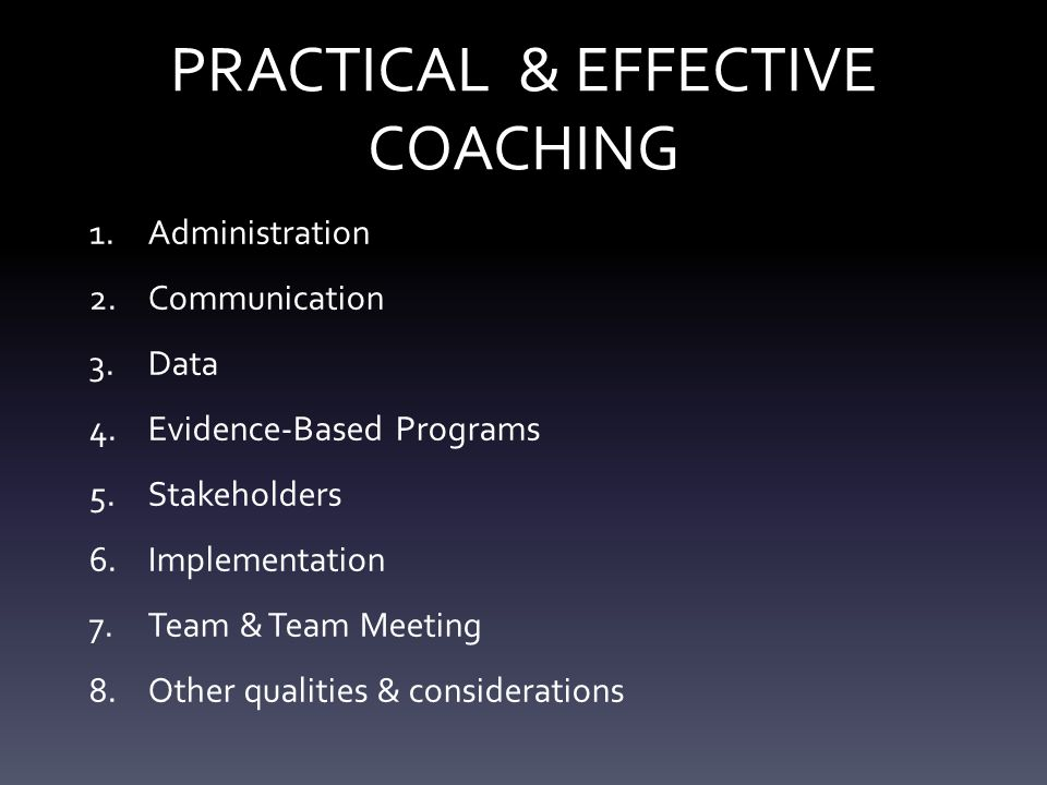 PRACTICAL & EFFECTIVE COACHING 1.Administration 2.Communication 3.Data 4.Evidence-Based Programs 5.Stakeholders 6.Implementation 7.Team & Team Meeting 8.Other qualities & considerations