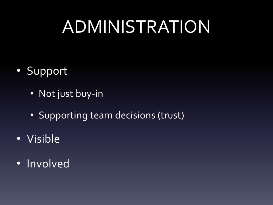 ADMINISTRATION Support Not just buy-in Supporting team decisions (trust) Visible Involved