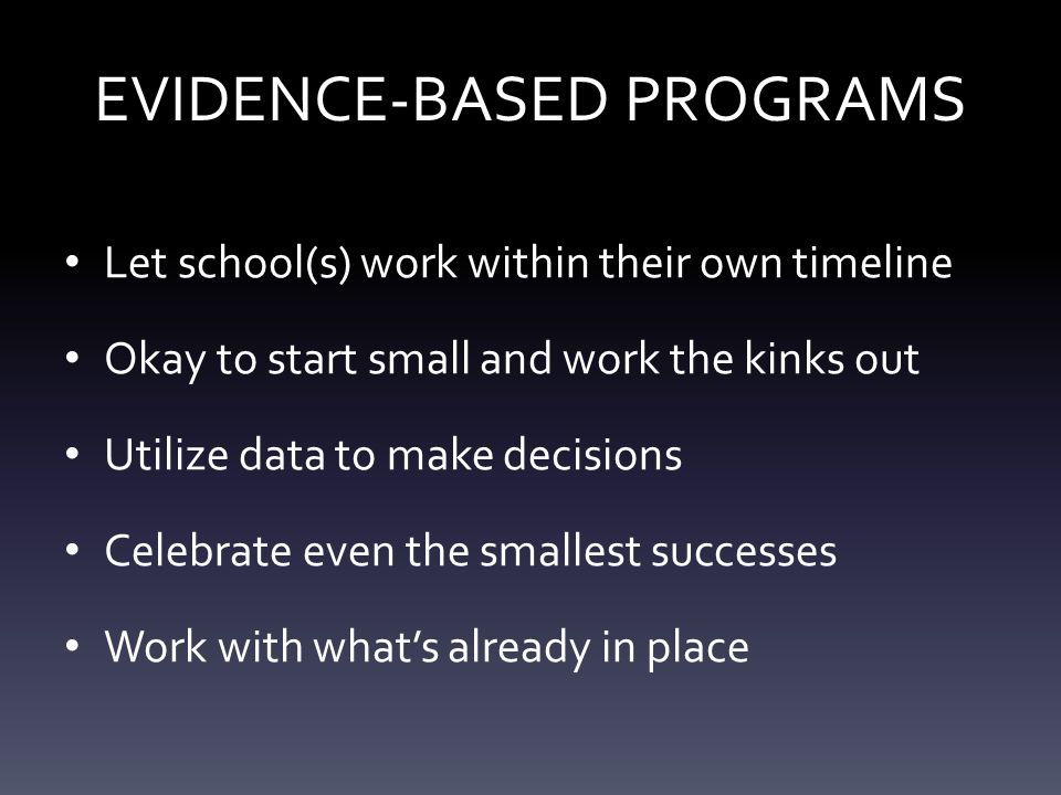 EVIDENCE-BASED PROGRAMS Let school(s) work within their own timeline Okay to start small and work the kinks out Utilize data to make decisions Celebrate even the smallest successes Work with what's already in place