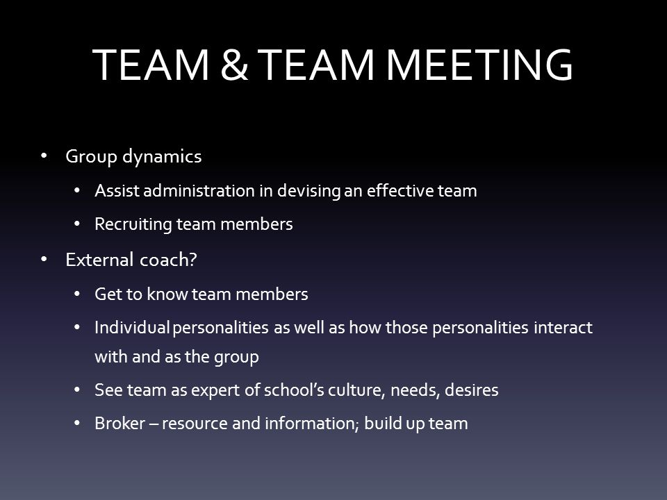 TEAM & TEAM MEETING Group dynamics Assist administration in devising an effective team Recruiting team members External coach.