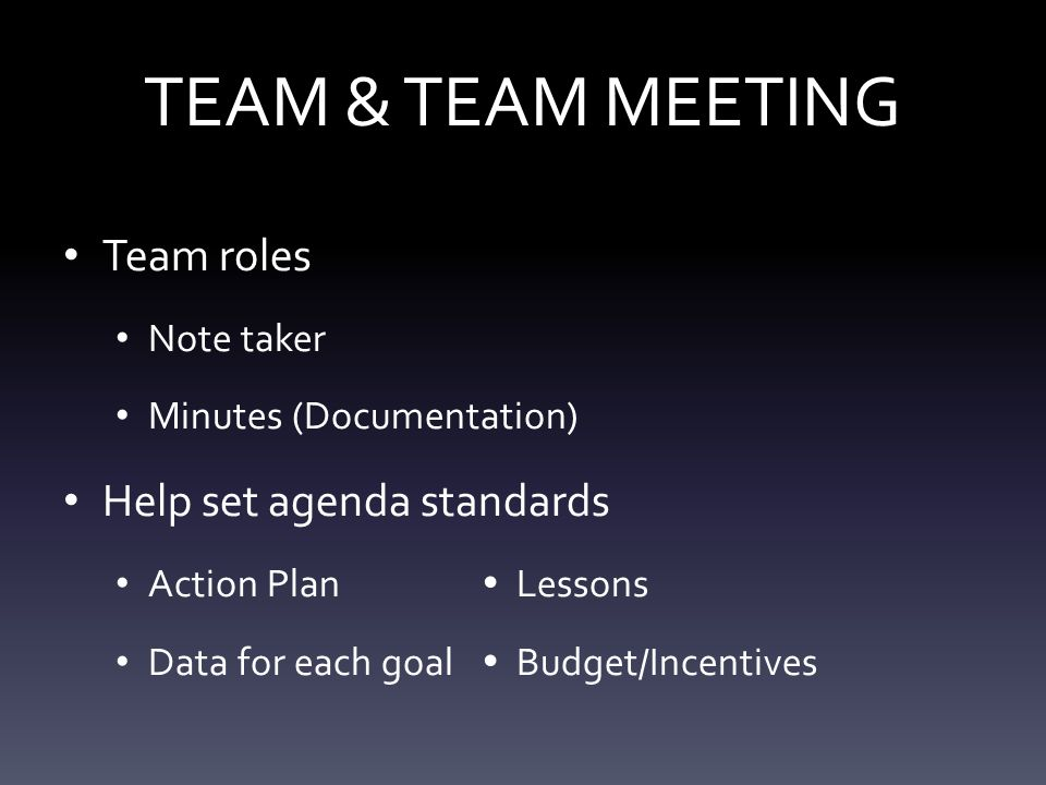 TEAM & TEAM MEETING Team roles Note taker Minutes (Documentation) Help set agenda standards Action Plan  Lessons Data for each goal  Budget/Incentives