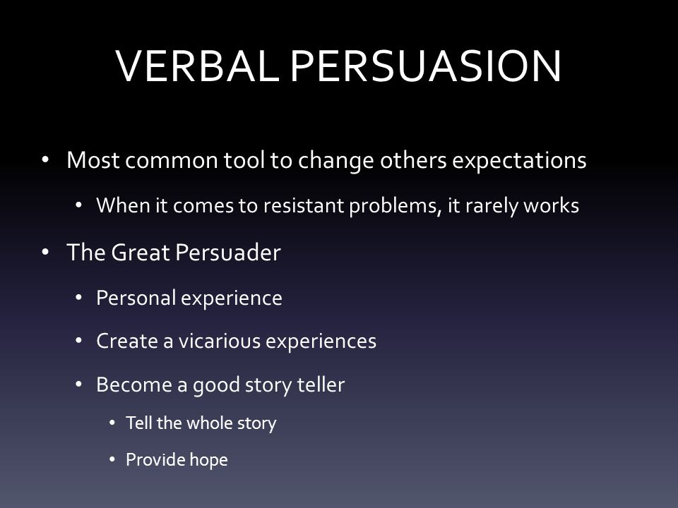 VERBAL PERSUASION Most common tool to change others expectations When it comes to resistant problems, it rarely works The Great Persuader Personal experience Create a vicarious experiences Become a good story teller Tell the whole story Provide hope