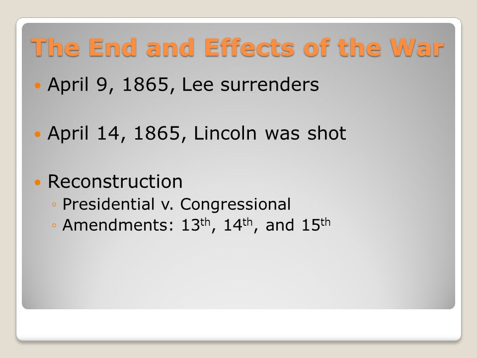 The End and Effects of the War April 9, 1865, Lee surrenders April 14, 1865, Lincoln was shot Reconstruction ◦Presidential v.