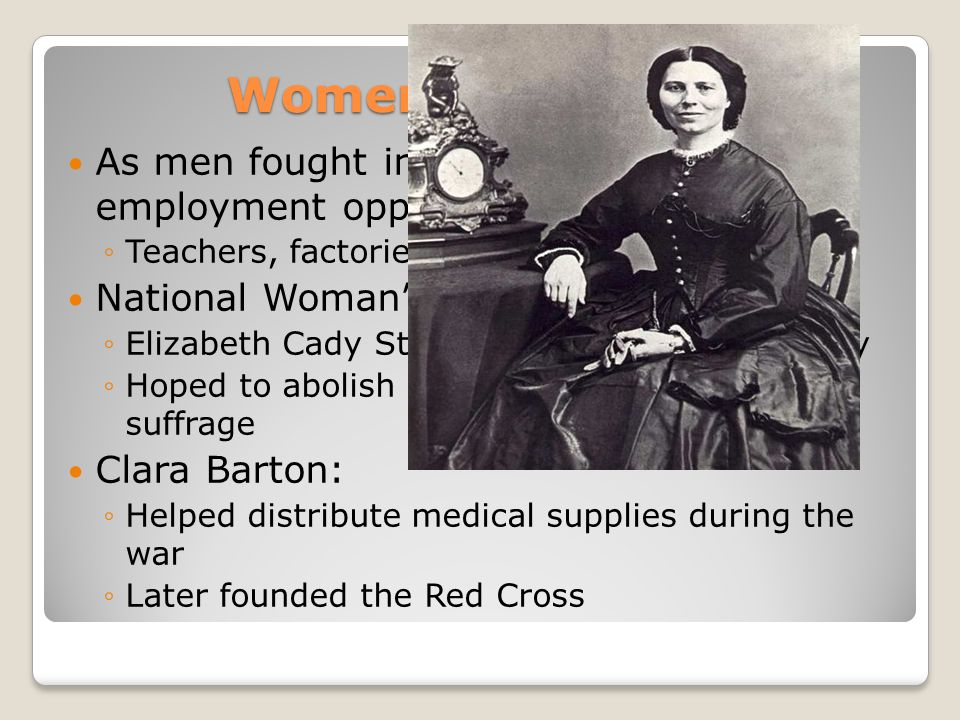 Women in the War As men fought in the war, women's employment opportunities increased ◦Teachers, factories, and nursing National Woman's Loyal League: ◦Elizabeth Cady Stanton and Susan B.