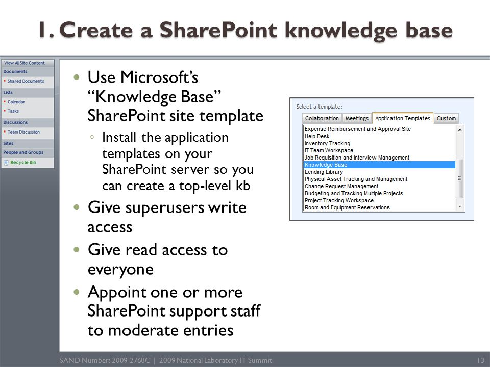 Use Microsoft's Knowledge Base SharePoint site template ◦ Install the application templates on your SharePoint server so you can create a top-level kb Give superusers write access Give read access to everyone Appoint one or more SharePoint support staff to moderate entries SAND Number: 2009-2768C | 2009 National Laboratory IT Summit13 1.
