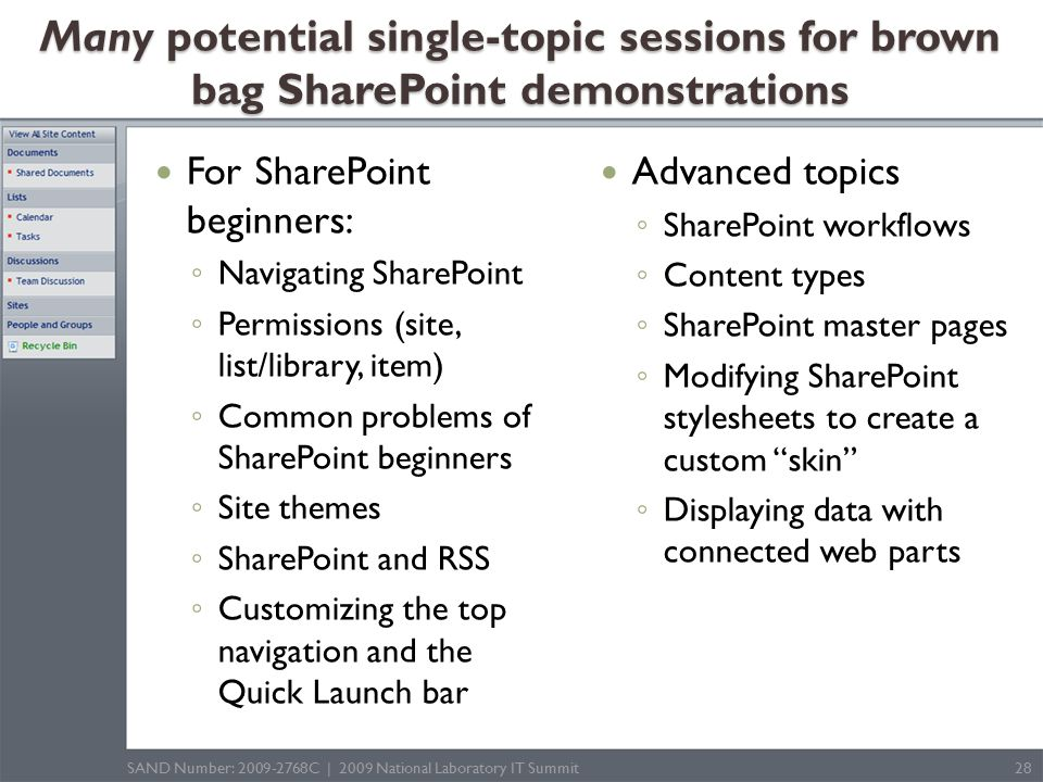 For SharePoint beginners: ◦ Navigating SharePoint ◦ Permissions (site, list/library, item) ◦ Common problems of SharePoint beginners ◦ Site themes ◦ SharePoint and RSS ◦ Customizing the top navigation and the Quick Launch bar Advanced topics ◦ SharePoint workflows ◦ Content types ◦ SharePoint master pages ◦ Modifying SharePoint stylesheets to create a custom skin ◦ Displaying data with connected web parts SAND Number: 2009-2768C | 2009 National Laboratory IT Summit28 Many potential single-topic sessions for brown bag SharePoint demonstrations