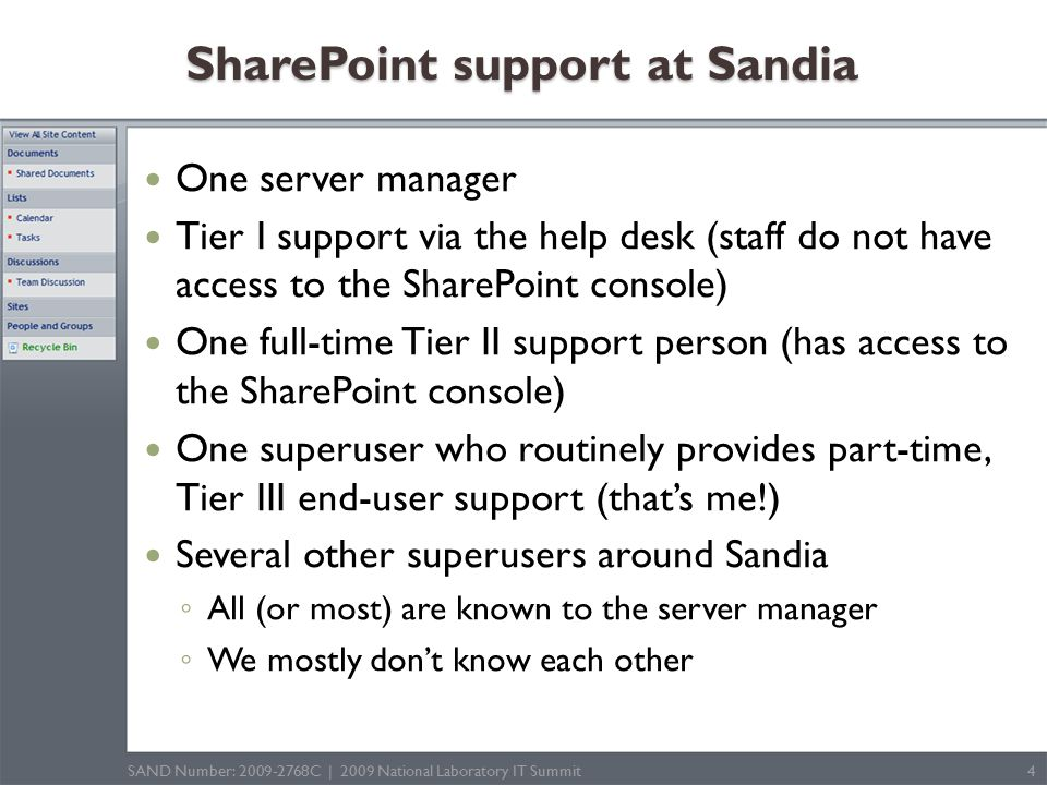 SharePoint support at Sandia One server manager Tier I support via the help desk (staff do not have access to the SharePoint console) One full-time Tier II support person (has access to the SharePoint console) One superuser who routinely provides part-time, Tier III end-user support (that's me!) Several other superusers around Sandia ◦ All (or most) are known to the server manager ◦ We mostly don't know each other SAND Number: 2009-2768C | 2009 National Laboratory IT Summit4