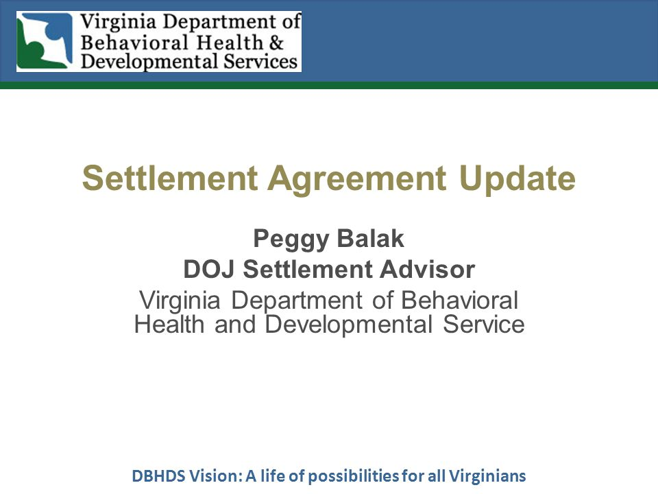 DBHDS Vision: A life of possibilities for all Virginians Settlement Agreement Update Peggy Balak DOJ Settlement Advisor Virginia Department of Behavioral Health and Developmental Service