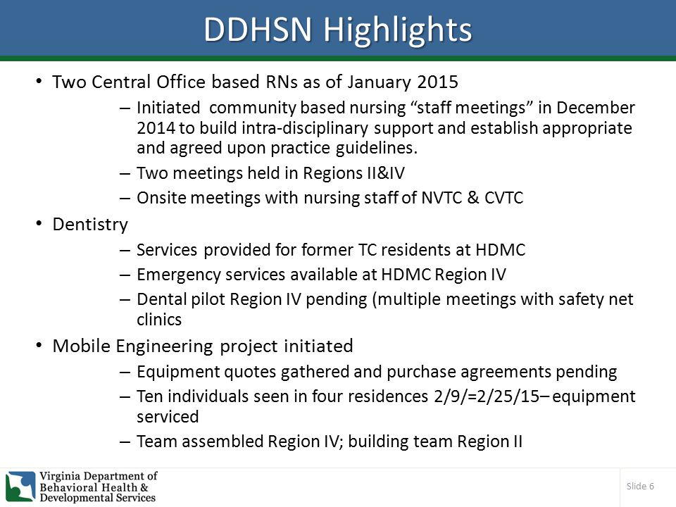 Slide 6 DDHSN Highlights Two Central Office based RNs as of January 2015 – Initiated community based nursing staff meetings in December 2014 to build intra-disciplinary support and establish appropriate and agreed upon practice guidelines.