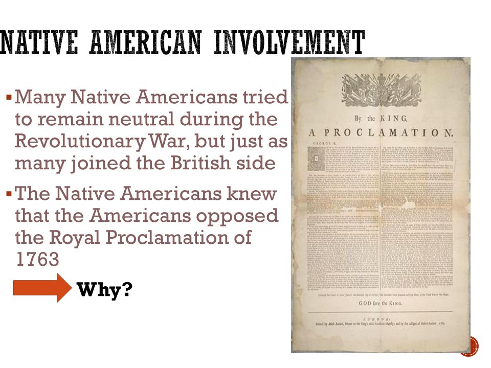  Many Native Americans tried to remain neutral during the Revolutionary War, but just as many joined the British side  The Native Americans knew that the Americans opposed the Royal Proclamation of 1763 Why