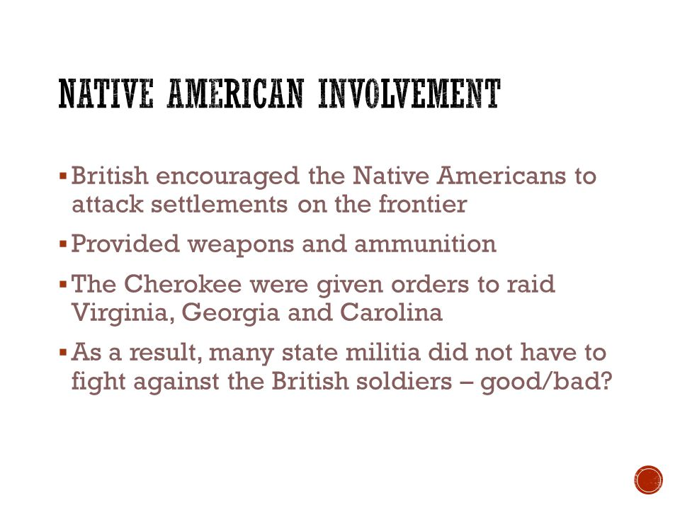  British encouraged the Native Americans to attack settlements on the frontier  Provided weapons and ammunition  The Cherokee were given orders to raid Virginia, Georgia and Carolina  As a result, many state militia did not have to fight against the British soldiers – good/bad