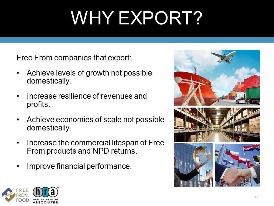 Free From companies that export: Achieve levels of growth not possible domestically. Increase resilience of revenues and profits. Achieve economies of