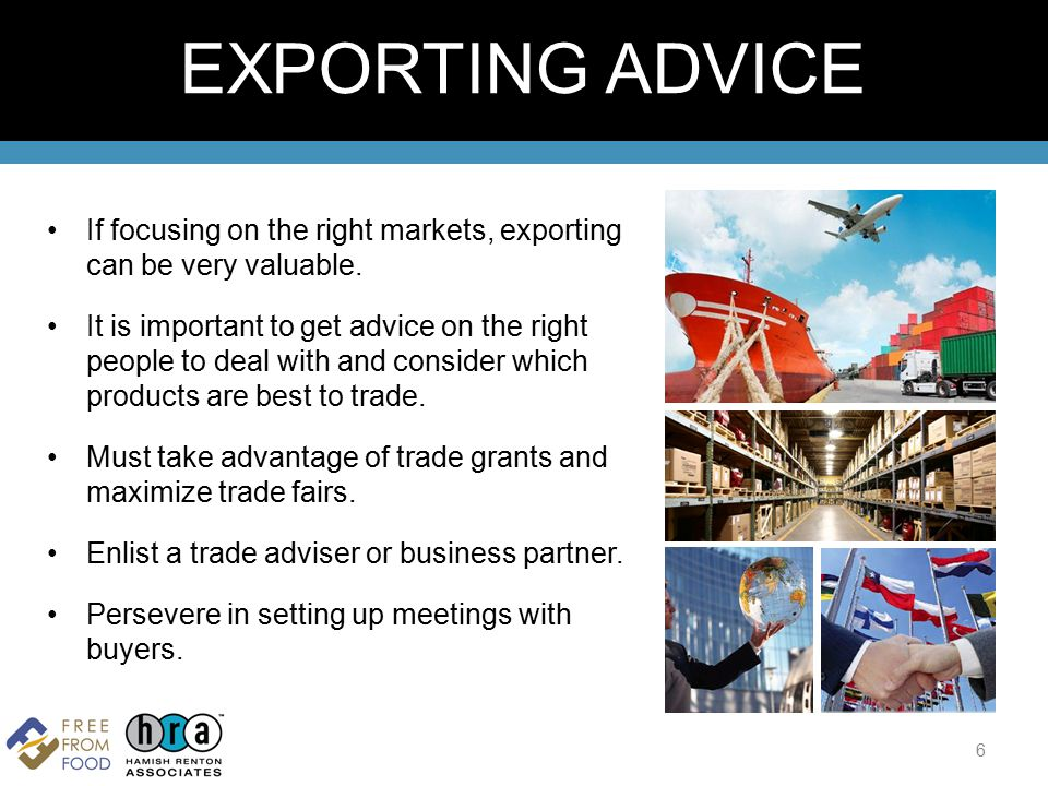 If focusing on the right markets, exporting can be very valuable. It is important to get advice on the right people to deal with and consider which pr