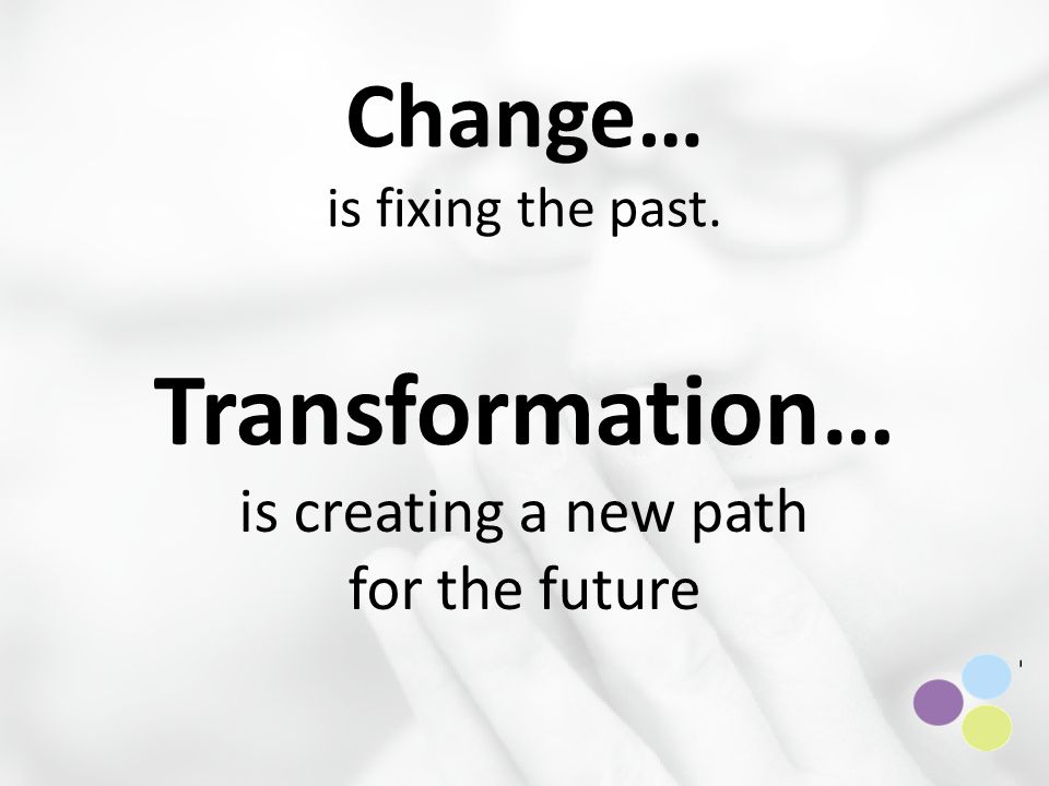 Change… is fixing the past. Transformation… is creating a new path for the future