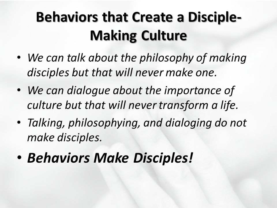 Behaviors that Create a Disciple- Making Culture We can talk about the philosophy of making disciples but that will never make one. We can dialogue ab