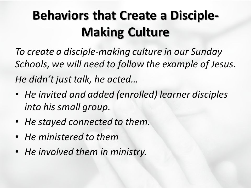 Behaviors that Create a Disciple- Making Culture To create a disciple-making culture in our Sunday Schools, we will need to follow the example of Jesu