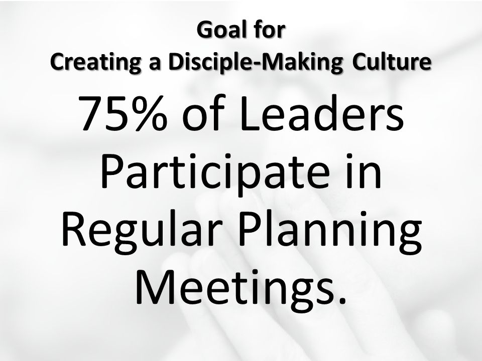 Goal for Creating a Disciple-Making Culture 75% of Leaders Participate in Regular Planning Meetings.