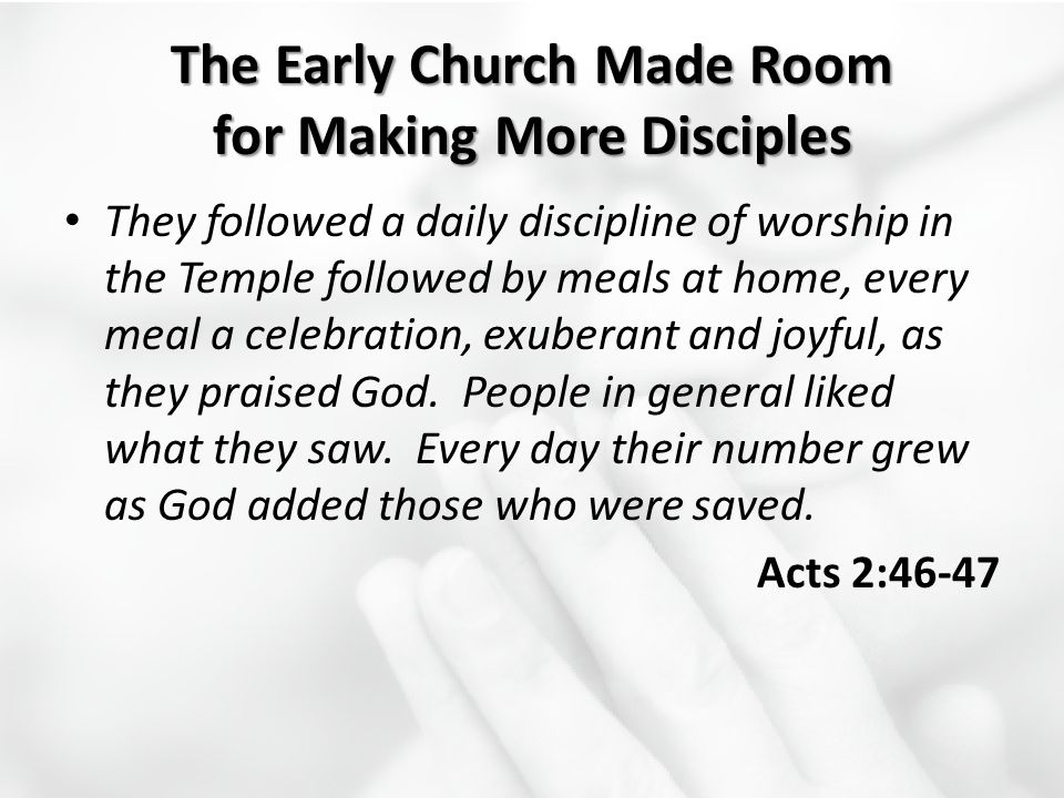 The Early Church Made Room for Making More Disciples They followed a daily discipline of worship in the Temple followed by meals at home, every meal a