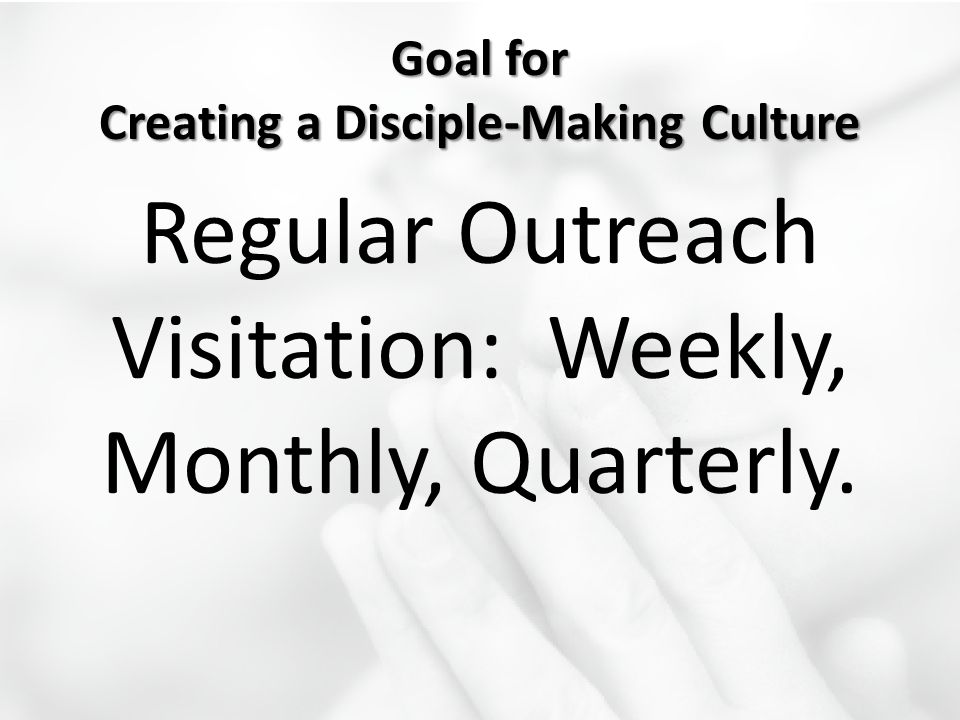 Goal for Creating a Disciple-Making Culture Regular Outreach Visitation: Weekly, Monthly, Quarterly.