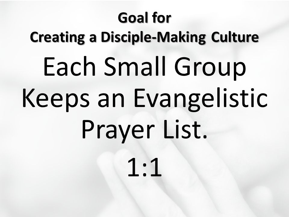 Goal for Creating a Disciple-Making Culture Each Small Group Keeps an Evangelistic Prayer List. 1:1