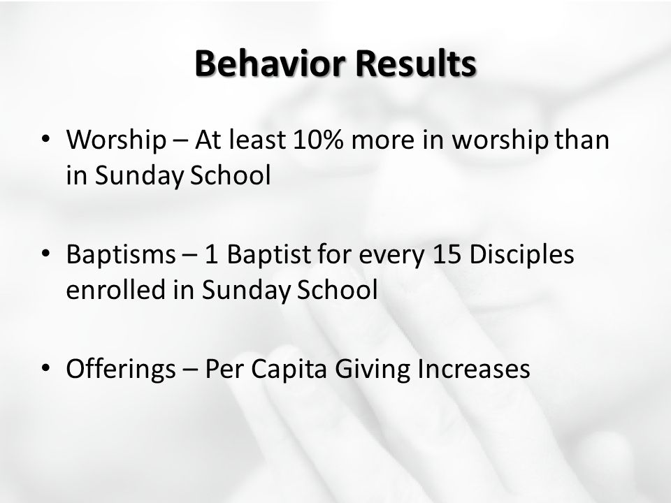 Behavior Results Worship – At least 10% more in worship than in Sunday School Baptisms – 1 Baptist for every 15 Disciples enrolled in Sunday School Of