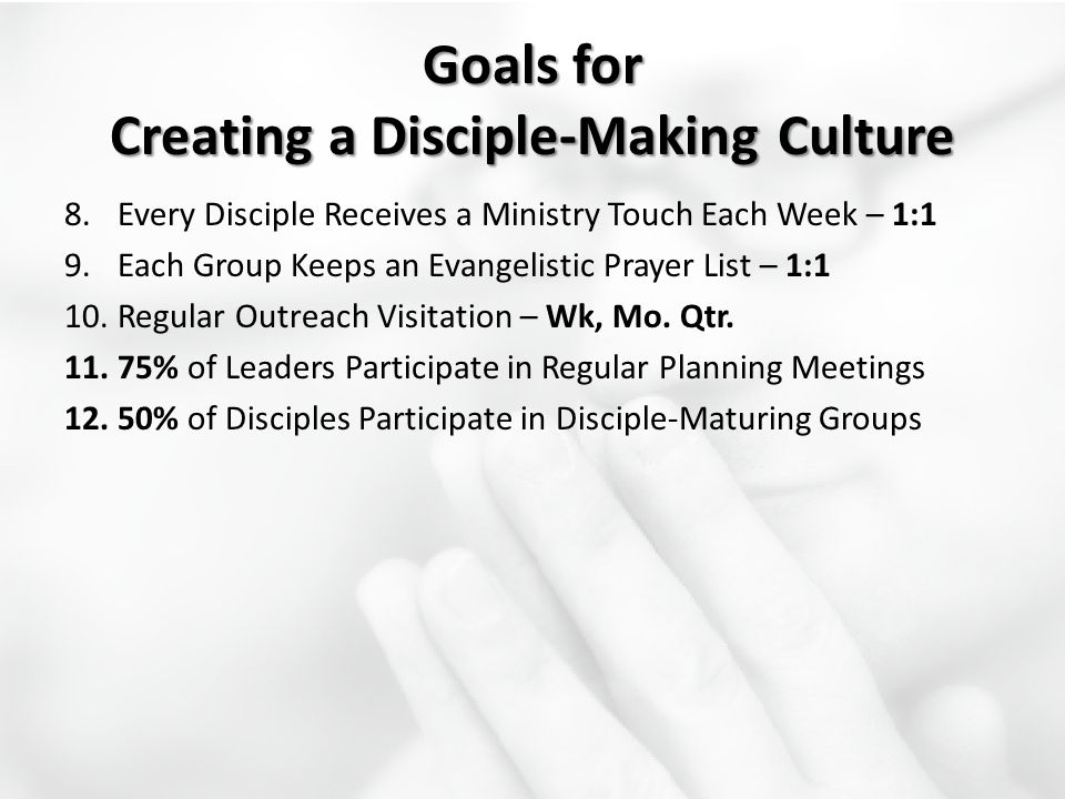 Goals for Creating a Disciple-Making Culture 8.Every Disciple Receives a Ministry Touch Each Week – 1:1 9.Each Group Keeps an Evangelistic Prayer List