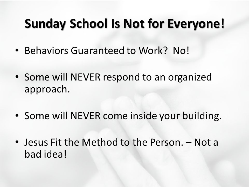 Sunday School Is Not for Everyone! Behaviors Guaranteed to Work? No! Some will NEVER respond to an organized approach. Some will NEVER come inside you