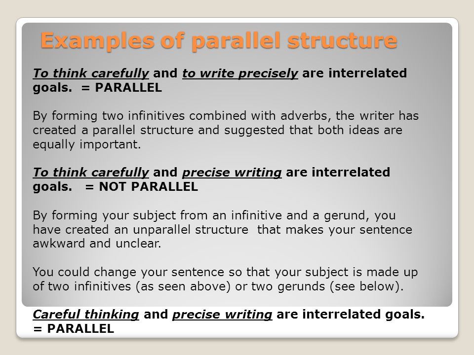 Examples of parallel structure Examples of parallel structure To think carefully and to write precisely are interrelated goals.