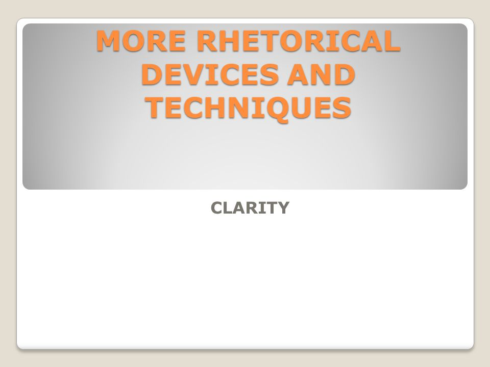 MORE RHETORICAL DEVICES AND TECHNIQUES CLARITY