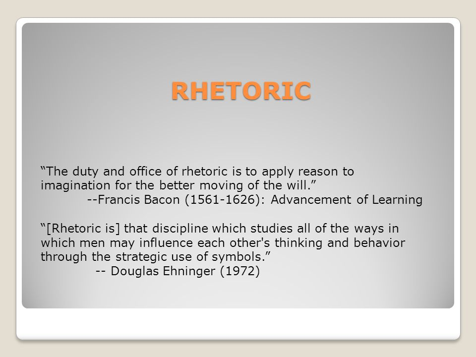 RHETORIC The duty and office of rhetoric is to apply reason to imagination for the better moving of the will. --Francis Bacon (1561-1626): Advancement of Learning [Rhetoric is] that discipline which studies all of the ways in which men may influence each other s thinking and behavior through the strategic use of symbols. -- Douglas Ehninger (1972)