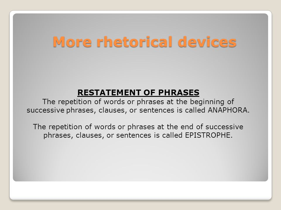 More rhetorical devices RESTATEMENT OF PHRASES The repetition of words or phrases at the beginning of successive phrases, clauses, or sentences is called ANAPHORA.