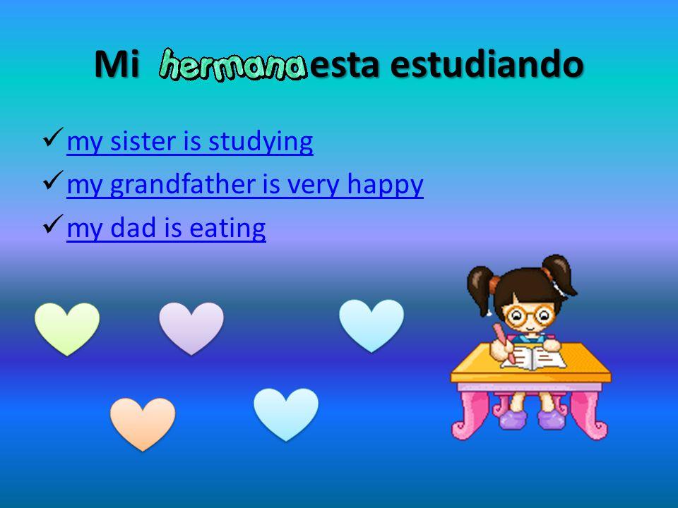 Mi esta estudiando my sister is studying my grandfather is very happy my dad is eating