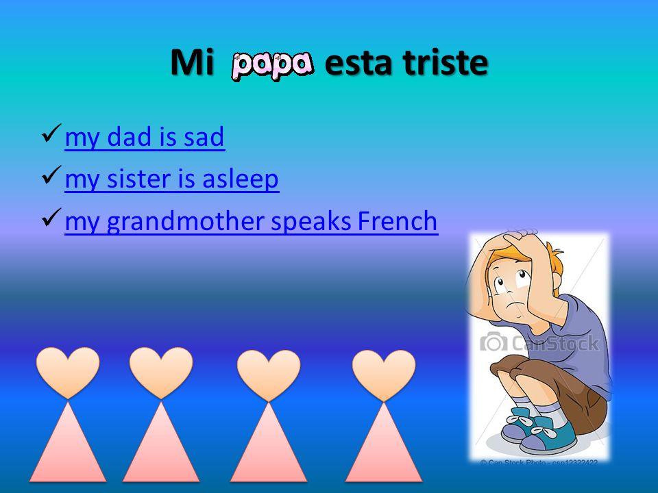 Mi esta triste my dad is sad my sister is asleep my grandmother speaks French
