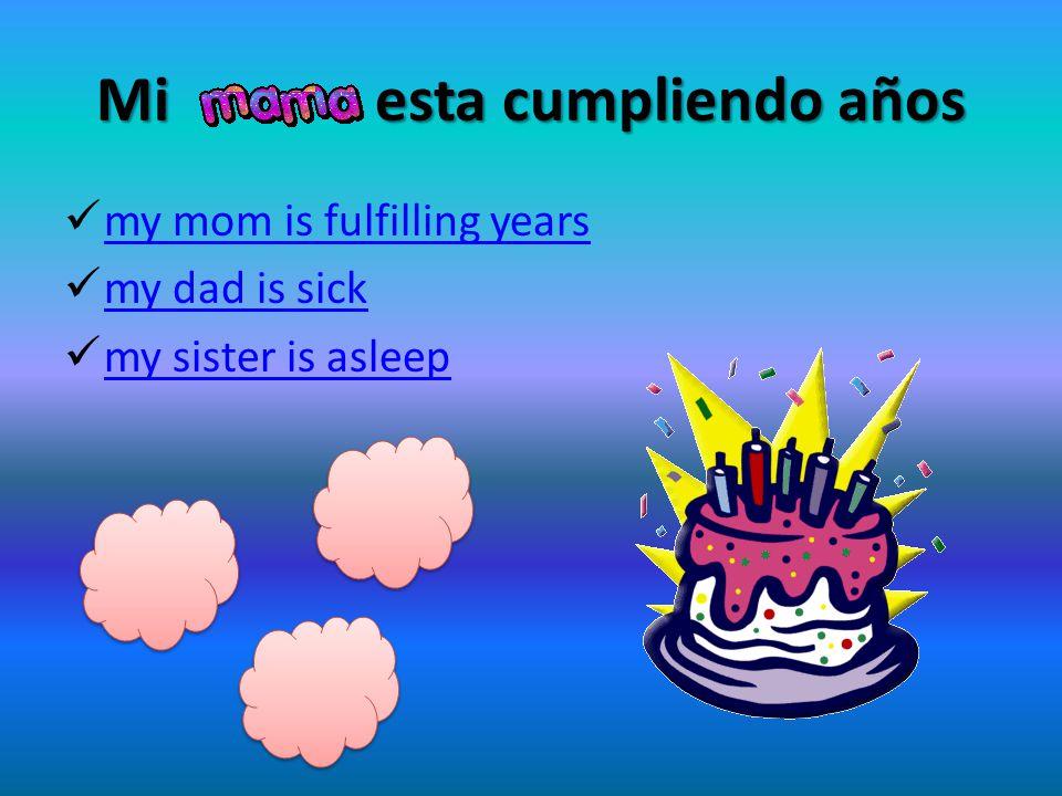 Mi esta cumpliendo años my mom is fulfilling years my dad is sick my sister is asleep