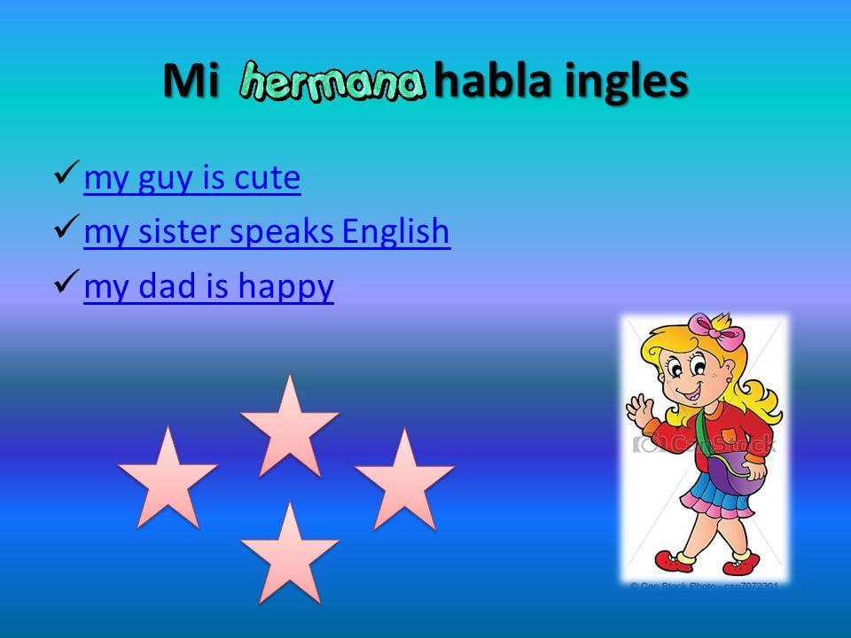 Mi habla ingles my guy is cute my sister speaks English my dad is happy