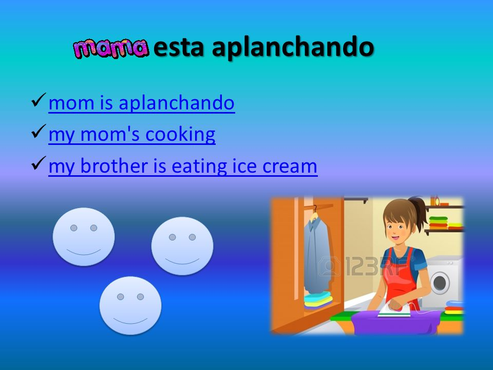 esta aplanchando esta aplanchando mom is aplanchando my mom's cooking my brother is eating ice cream