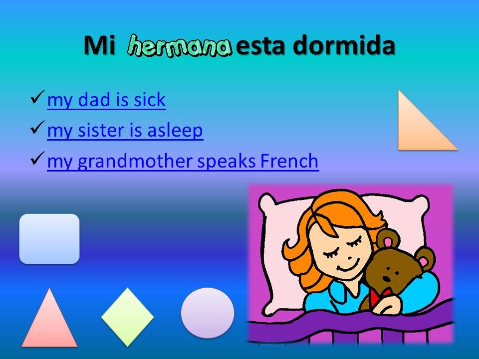 Mi esta dormida my dad is sick my sister is asleep my grandmother speaks French