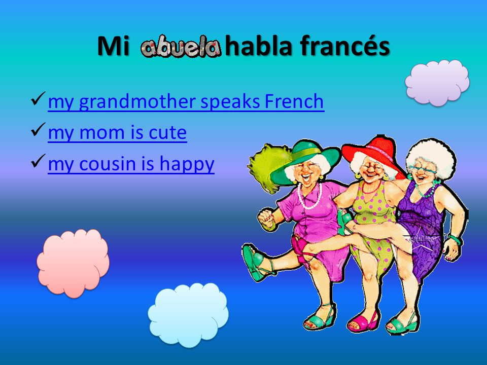 Mi habla francés my grandmother speaks French my mom is cute my cousin is happy