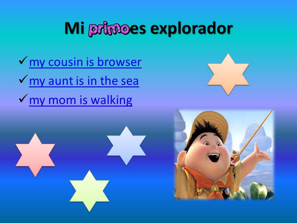 Mi es explorador my cousin is browser my aunt is in the sea my mom is walking
