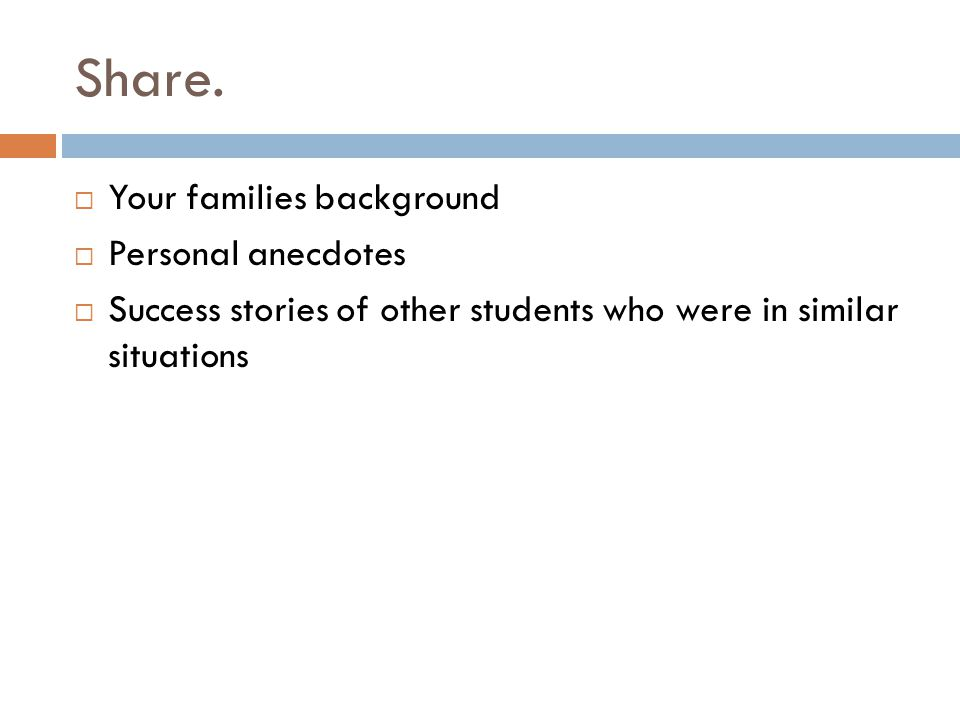 Share.  Your families background  Personal anecdotes  Success stories of other students who were in similar situations