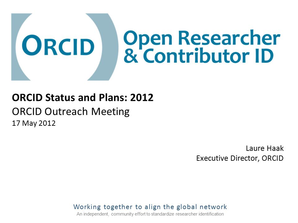 Working together to align the global network An independent, community effort to standardize researcher identification Laure Haak Executive Director, ORCID ORCID Status and Plans: 2012 ORCID Outreach Meeting 17 May 2012