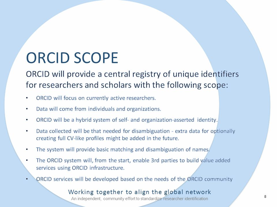 Working together to align the global network An independent, community effort to standardize researcher identification ORCID SCOPE 8